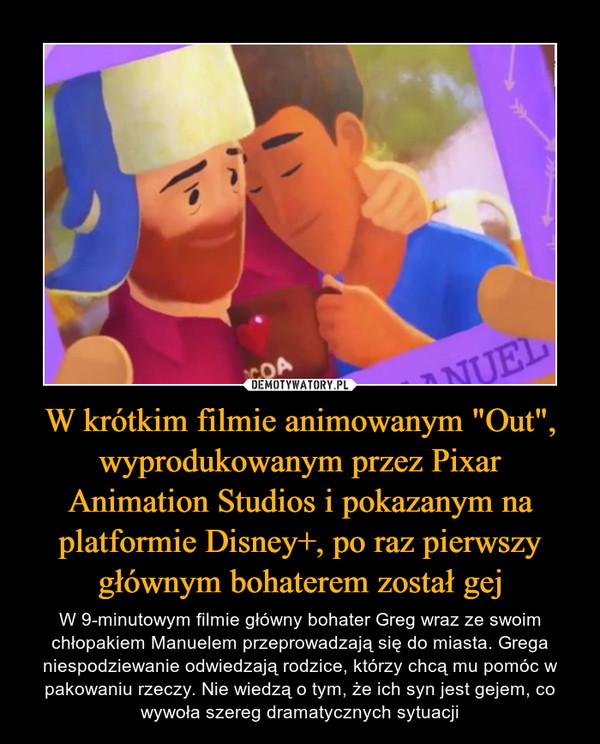 """W krótkim filmie animowanym """"Out"""", wyprodukowanym przez Pixar Animation Studios i pokazanym na platformie Disney+, po raz pierwszy głównym bohaterem został gej – W 9-minutowym filmie główny bohater Greg wraz ze swoim chłopakiem Manuelem przeprowadzają się do miasta. Grega niespodziewanie odwiedzają rodzice, którzy chcą mu pomóc w pakowaniu rzeczy. Nie wiedzą o tym, że ich syn jest gejem, co wywoła szereg dramatycznych sytuacji"""