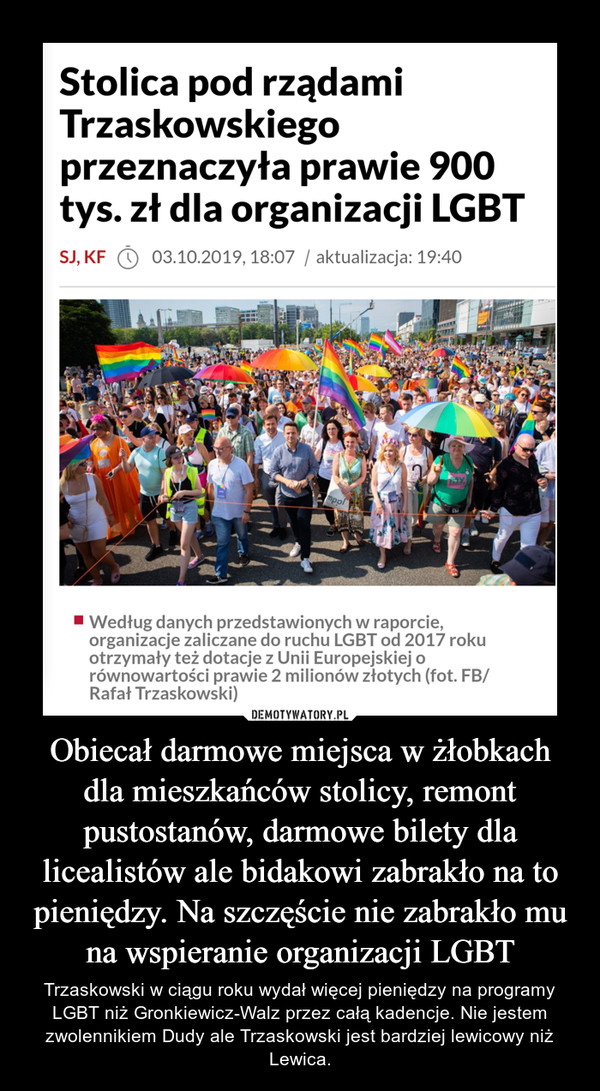 Obiecał darmowe miejsca w żłobkach dla mieszkańców stolicy, remont pustostanów, darmowe bilety dla licealistów ale bidakowi zabrakło na to pieniędzy. Na szczęście nie zabrakło mu na wspieranie organizacji LGBT – Trzaskowski w ciągu roku wydał więcej pieniędzy na programy LGBT niż Gronkiewicz-Walz przez całą kadencje. Nie jestem zwolennikiem Dudy ale Trzaskowski jest bardziej lewicowy niż Lewica.