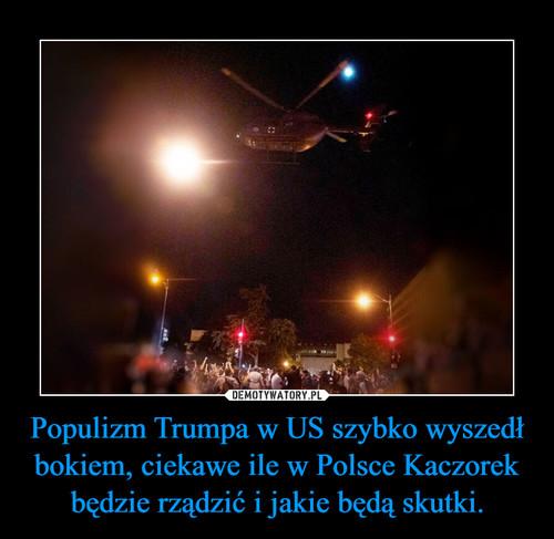Populizm Trumpa w US szybko wyszedł bokiem, ciekawe ile w Polsce Kaczorek będzie rządzić i jakie będą skutki.