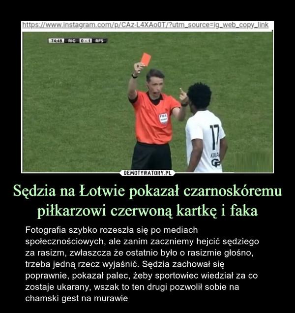 Sędzia na Łotwie pokazał czarnoskóremu piłkarzowi czerwoną kartkę i faka – Fotografia szybko rozeszła się po mediach społecznościowych, ale zanim zaczniemy hejcić sędziego za rasizm, zwłaszcza że ostatnio było o rasizmie głośno, trzeba jedną rzecz wyjaśnić. Sędzia zachował się poprawnie, pokazał palec, żeby sportowiec wiedział za co zostaje ukarany, wszak to ten drugi pozwolił sobie na chamski gest na murawie