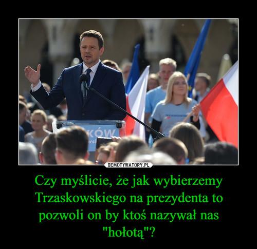 """Czy myślicie, że jak wybierzemy Trzaskowskiego na prezydenta to pozwoli on by ktoś nazywał nas """"hołotą""""?"""