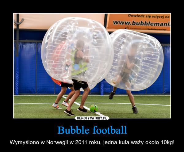 Bubble football – Wymyślono w Norwegii w 2011 roku, jedna kula waży około 10kg!
