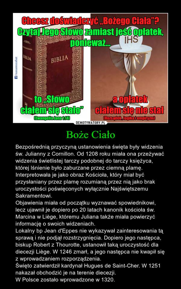 Boże Ciało – Bezpośrednią przyczyną ustanowienia święta były widzenia św. Julianny z Cornillon. Od 1208 roku miała ona przeżywać widzenia świetlistej tarczy podobnej do tarczy księżyca, której lśnienie było zaburzane przez ciemną plamę. Interpretowała je jako obraz Kościoła, który miał być przysłaniany przez plamę rozumianą przez nią jako brak uroczystości poświęconych wyłącznie Najświętszemu Sakramentowi. Objawienia miała od początku wyznawać spowiednikowi, lecz ujawnił je dopiero po 20 latach kanonik kościoła św. Marcina w Liège, któremu Juliana także miała powierzyć informację o swoich widzeniach. Lokalny bp Jean d'Eppes nie wykazywał zainteresowania tą sprawą i nie podjął rozstrzygnięcia. Dopiero jego następca, biskup Robert z Thourotte, ustanowił taką uroczystość dla diecezji Liège. W 1246 zmarł, a jego następca nie kwapił się z wprowadzaniem rozporządzenia.Święto zatwierdził kardynał Hugues de Saint-Cher. W 1251 nakazał obchodzić je na terenie diecezji.W Polsce zostało wprowadzone w 1320.