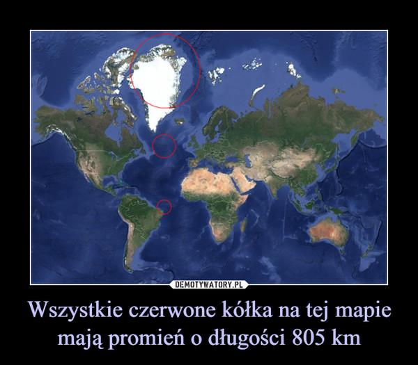 Wszystkie czerwone kółka na tej mapie mają promień o długości 805 km –