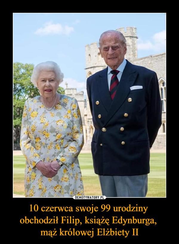 10 czerwca swoje 99 urodziny obchodził Filip, książę Edynburga, mąż królowej Elżbiety II –