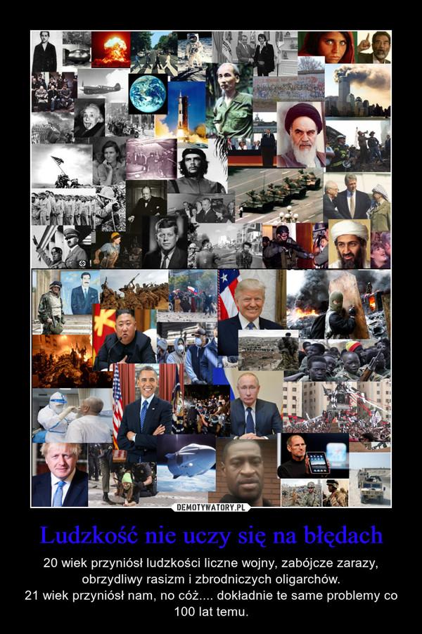 Ludzkość nie uczy się na błędach – 20 wiek przyniósł ludzkości liczne wojny, zabójcze zarazy, obrzydliwy rasizm i zbrodniczych oligarchów.21 wiek przyniósł nam, no cóż.... dokładnie te same problemy co 100 lat temu.