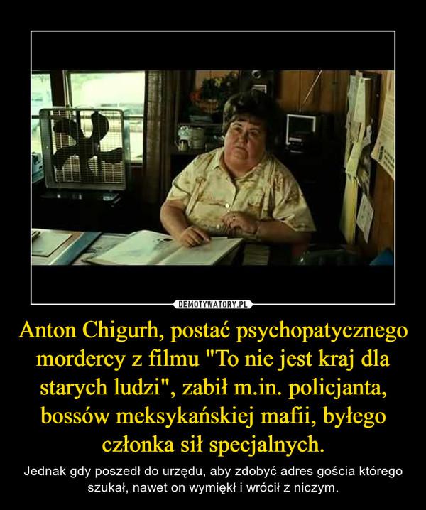 """Anton Chigurh, postać psychopatycznego mordercy z filmu """"To nie jest kraj dla starych ludzi"""", zabił m.in. policjanta, bossów meksykańskiej mafii, byłego członka sił specjalnych. – Jednak gdy poszedł do urzędu, aby zdobyć adres gościa którego szukał, nawet on wymiękł i wrócił z niczym."""