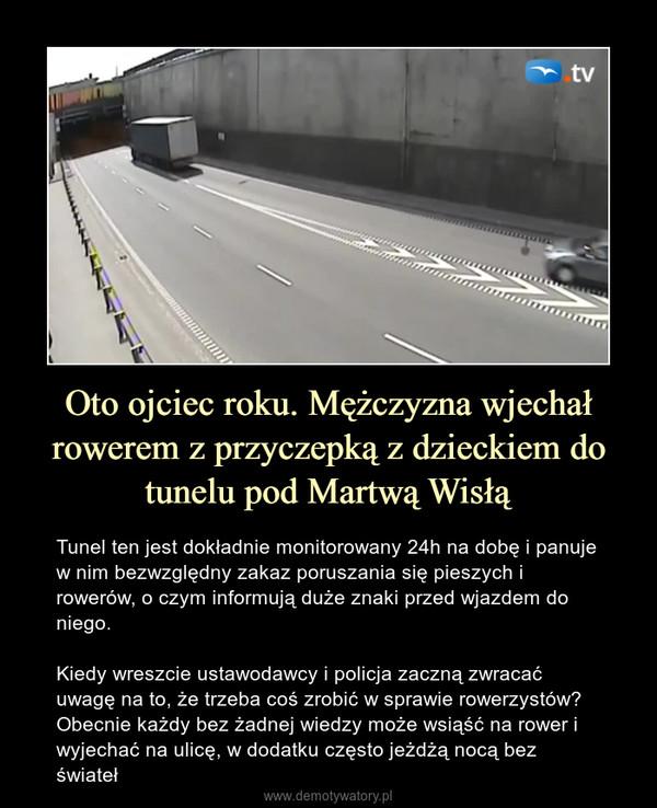 Oto ojciec roku. Mężczyzna wjechał rowerem z przyczepką z dzieckiem do tunelu pod Martwą Wisłą – Tunel ten jest dokładnie monitorowany 24h na dobę i panuje w nim bezwzględny zakaz poruszania się pieszych i rowerów, o czym informują duże znaki przed wjazdem do niego.Kiedy wreszcie ustawodawcy i policja zaczną zwracać uwagę na to, że trzeba coś zrobić w sprawie rowerzystów? Obecnie każdy bez żadnej wiedzy może wsiąść na rower i wyjechać na ulicę, w dodatku często jeżdżą nocą bez świateł