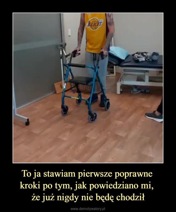To ja stawiam pierwsze poprawne kroki po tym, jak powiedziano mi, że już nigdy nie będę chodził –