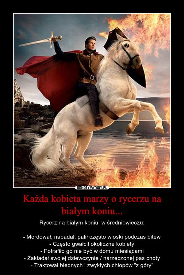 """Każda kobieta marzy o rycerzu na białym koniu... – Rycerz na białym koniu  w średniowieczu:- Mordował, napadał, palił często wioski podczas bitew- Często gwałcił okoliczne kobiety- Potrafiło go nie być w domu miesiącami- Zakładał swojej dziewczynie / narzeczonej pas cnoty- Traktował biednych i zwykłych chłopów """"z góry"""""""
