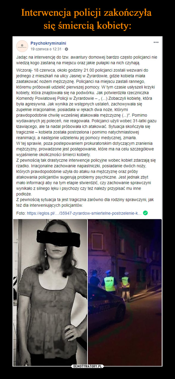 """–  Psychokryminalni19 czerwca o 12:31 · Jadąc na interwencję do tzw. awantury domowej bardzo często policjanci nie wiedzą kogo zastaną na miejscu oraz jakie pułapki na nich czyhają.Wczoraj- 18 czerwca, około godziny 21.00 policjanci zostali wezwani do jednego z mieszkań na ulicy Jasnej w Żyrardowie, gdzie kobieta miała zaatakować nożem mężczyznę. Policjanci na miejscu zastali rannego, któremu próbowali udzielić pierwszej pomocy. W tym czasie usłyszeli krzyki kobiety, która znajdowała się na podwórku. Jak potwierdziła rzeczniczka Komendy Powiatowej Policji w Żyrardowie – """" (...) Zobaczyli kobietę, która była agresywna. Jak wynika ze wstępnych ustaleń, zachowywała się zupełnie irracjonalnie, posiadała w rękach dwa noże, którymi prawdopodobnie chwilę wcześniej atakowała mężczyznę (...)"""". Pomimo wydawanych jej poleceń, nie reagowała. Policjanci użyli wobec 31-latki gazu łzawiącego, ale ta nadal próbowała ich atakować. Sytuacja skończyła się tragicznie – kobieta została postrzelona i pomimo natychmiastowej reanimacji, a następnie udzieleniu jej pomocy medycznej, zmarła.W tej sprawie, poza postepowaniem prokuratorskim dotyczącym zranienia mężczyzny, prowadzone jest postępowanie, które ma na celu szczegółowe wyjaśnienie okoliczności śmierci kobiety.Z pewnością tak drastyczne interwencje policyjne wobec kobiet zdarzają się rzadko. Irracjonalne zachowanie napastniczki, posiadanie dwóch noży, których prawdopodobnie użyła do ataku na mężczyznę oraz próby atakowania policjantów sugerują problemy psychiczne. Jest jednak zbyt mało informacji aby na tym etapie stwierdzić, czy zachowanie sprawczyni wynikało z silnego lęku i psychozy czy też należy przypisać mu inne podłoże.Z pewnością sytuacja ta jest tragiczna zarówno dla rodziny sprawczyni, jak też dla interweniujących policjantów."""