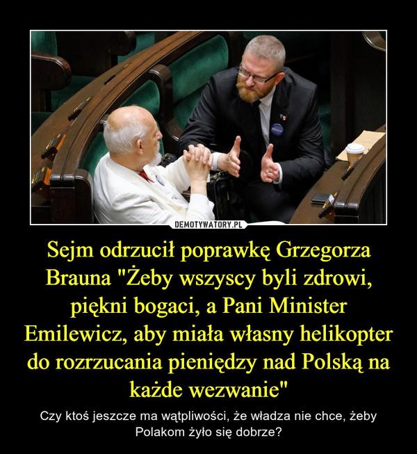 """Sejm odrzucił poprawkę Grzegorza Brauna """"Żeby wszyscy byli zdrowi, piękni bogaci, a Pani Minister Emilewicz, aby miała własny helikopter do rozrzucania pieniędzy nad Polską na każde wezwanie"""" – Czy ktoś jeszcze ma wątpliwości, że władza nie chce, żeby Polakom żyło się dobrze?"""