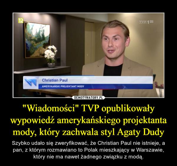 """""""Wiadomości"""" TVP opublikowały wypowiedź amerykańskiego projektanta mody, który zachwala styl Agaty Dudy – Szybko udało się zweryfikować, że Christian Paul nie istnieje, a pan, z którym rozmawiano to Polak mieszkający w Warszawie, który nie ma nawet żadnego związku z modą."""