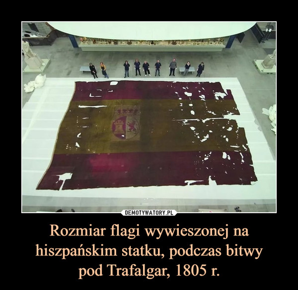 Rozmiar flagi wywieszonej na hiszpańskim statku, podczas bitwypod Trafalgar, 1805 r. –