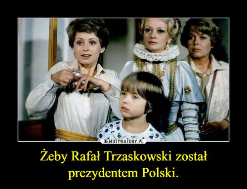 Żeby Rafał Trzaskowski został prezydentem Polski.