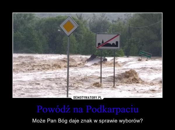 Powódź na Podkarpaciu – Może Pan Bóg daje znak w sprawie wyborów?