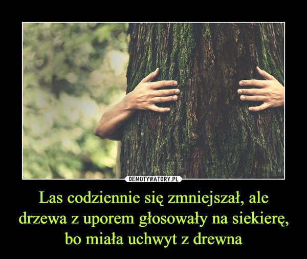 Las codziennie się zmniejszał, ale drzewa z uporem głosowały na siekierę, bo miała uchwyt z drewna