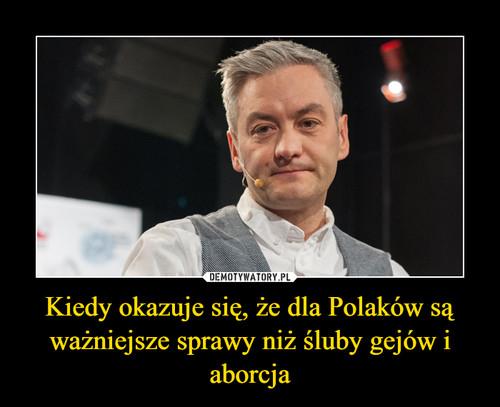 Kiedy okazuje się, że dla Polaków są ważniejsze sprawy niż śluby gejów i aborcja