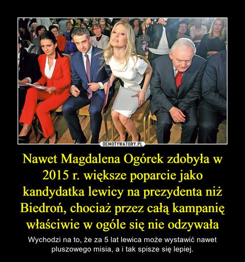 Nawet Magdalena Ogórek zdobyła w 2015 r. większe poparcie jako kandydatka lewicy na prezydenta niż Biedroń, chociaż przez całą kampanię właściwie w ogóle się nie odzywała