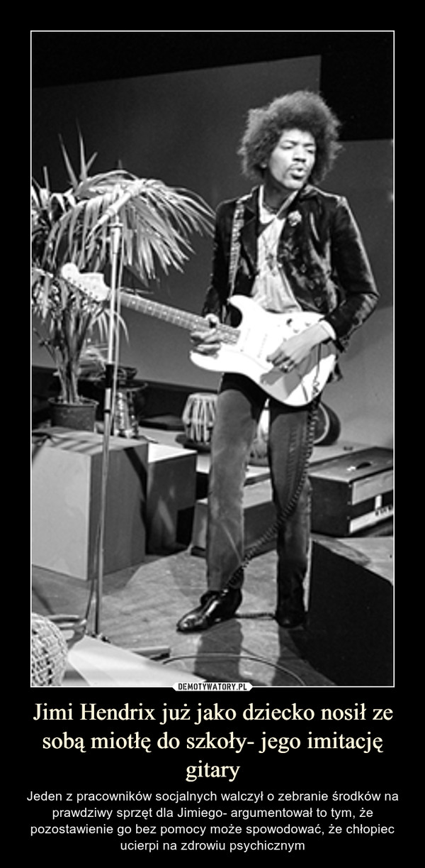 Jimi Hendrix już jako dziecko nosił ze sobą miotłę do szkoły- jego imitację gitary – Jeden z pracowników socjalnych walczył o zebranie środków na prawdziwy sprzęt dla Jimiego- argumentował to tym, że pozostawienie go bez pomocy może spowodować, że chłopiec ucierpi na zdrowiu psychicznym