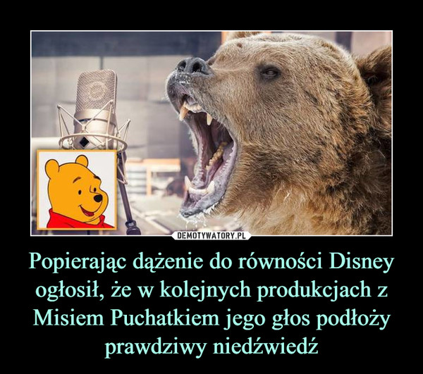 Popierając dążenie do równości Disney ogłosił, że w kolejnych produkcjach z Misiem Puchatkiem jego głos podłoży prawdziwy niedźwiedź –