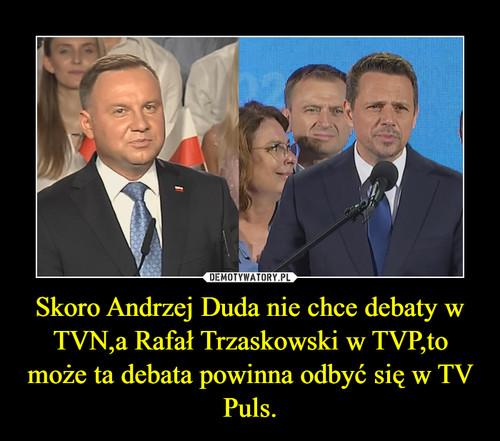 Skoro Andrzej Duda nie chce debaty w TVN,a Rafał Trzaskowski w TVP,to może ta debata powinna odbyć się w TV Puls.