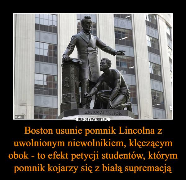 Boston usunie pomnik Lincolna z uwolnionym niewolnikiem, klęczącym obok - to efekt petycji studentów, którym pomnik kojarzy się z białą supremacją –