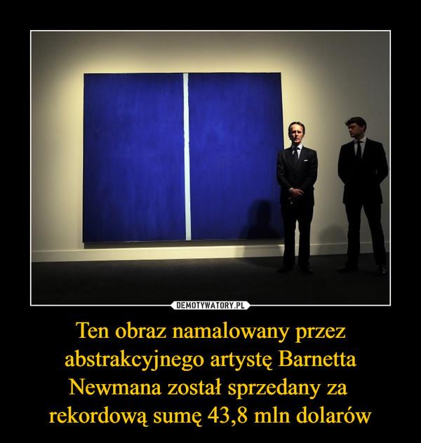 Ten obraz namalowany przez abstrakcyjnego artystę Barnetta Newmana został sprzedany za rekordową sumę 43,8 mln dolarów –
