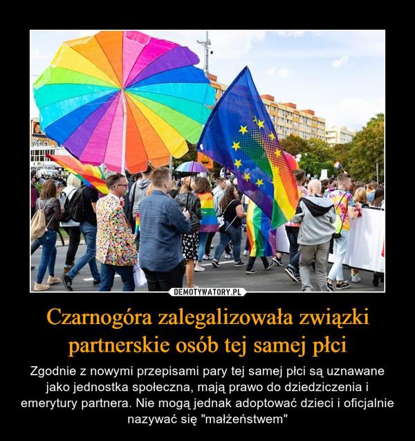 """Czarnogóra zalegalizowała związki partnerskie osób tej samej płci – Zgodnie z nowymi przepisami pary tej samej płci są uznawane jako jednostka społeczna, mają prawo do dziedziczenia i emerytury partnera. Nie mogą jednak adoptować dzieci i oficjalnie nazywać się """"małżeństwem"""""""
