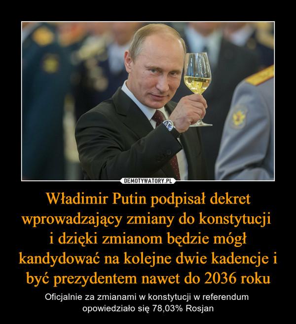 Władimir Putin podpisał dekret wprowadzający zmiany do konstytucji i dzięki zmianom będzie mógł kandydować na kolejne dwie kadencje i być prezydentem nawet do 2036 roku – Oficjalnie za zmianami w konstytucji w referendum opowiedziało się 78,03% Rosjan