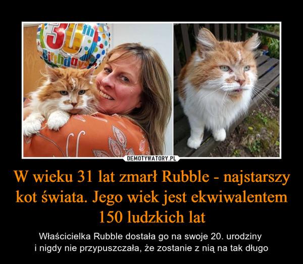 W wieku 31 lat zmarł Rubble - najstarszy kot świata. Jego wiek jest ekwiwalentem 150 ludzkich lat – Właścicielka Rubble dostała go na swoje 20. urodziny i nigdy nie przypuszczała, że zostanie z nią na tak długo