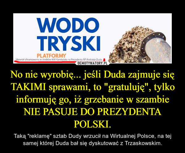 """No nie wyrobię... jeśli Duda zajmuje się TAKIMI sprawami, to """"gratuluję"""", tylko informuję go, iż grzebanie w szambie NIE PASUJE DO PREZYDENTA POLSKI. – Taką """"reklamę"""" sztab Dudy wrzucił na Wirtualnej Polsce, na tej samej której Duda bał się dyskutować z Trzaskowskim."""