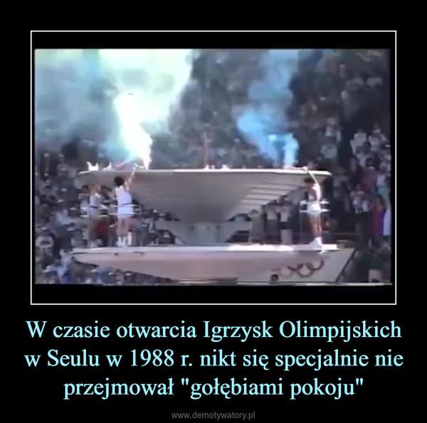 """W czasie otwarcia Igrzysk Olimpijskich w Seulu w 1988 r. nikt się specjalnie nie przejmował """"gołębiami pokoju"""" –"""