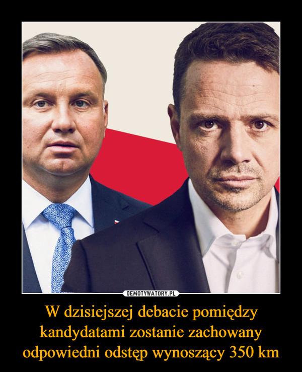 W dzisiejszej debacie pomiędzy kandydatami zostanie zachowany odpowiedni odstęp wynoszący 350 km –