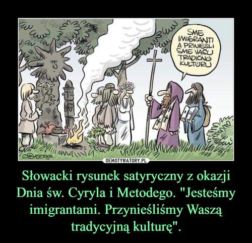 """Słowacki rysunek satyryczny z okazji Dnia św. Cyryla i Metodego. """"Jesteśmy imigrantami. Przynieśliśmy Waszą tradycyjną kulturę""""."""