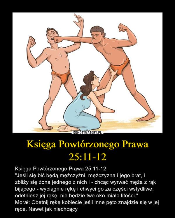 """Księga Powtórzonego Prawa 25:11-12 – Księga Powtórzonego Prawa 25:11-12""""Jeśli się bić będą mężczyźni, mężczyzna i jego brat, i zbliży się żona jednego z nich i - chcąc wyrwać męża z rąk bijącego - wyciągnie rękę i chwyci go za części wstydliwe, odetniesz jej rękę, nie będzie twe oko miało litości.""""Morał: Obetnij rękę kobiecie jeśli inne pęto znajdzie się w jej ręce. Nawet jak niechcący"""