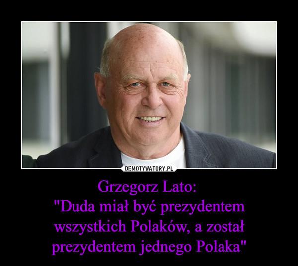"""Grzegorz Lato: """"Duda miał być prezydentemwszystkich Polaków, a został prezydentem jednego Polaka"""" –"""