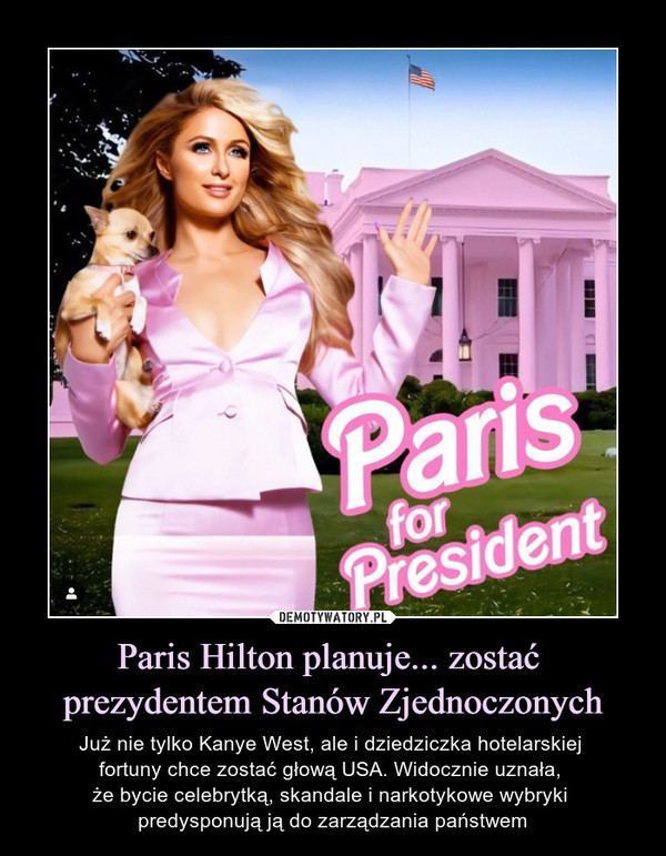 Paris Hilton planuje... zostać prezydentem Stanów Zjednoczonych – Już nie tylko Kanye West, ale i dziedziczka hotelarskiej fortuny chce zostać głową USA. Widocznie uznała, że bycie celebrytką, skandale i narkotykowe wybryki predysponują ją do zarządzania państwem