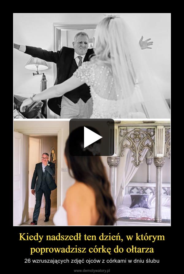Kiedy nadszedł ten dzień, w którym poprowadzisz córkę do ołtarza – 26 wzruszających zdjęć ojców z córkami w dniu ślubu