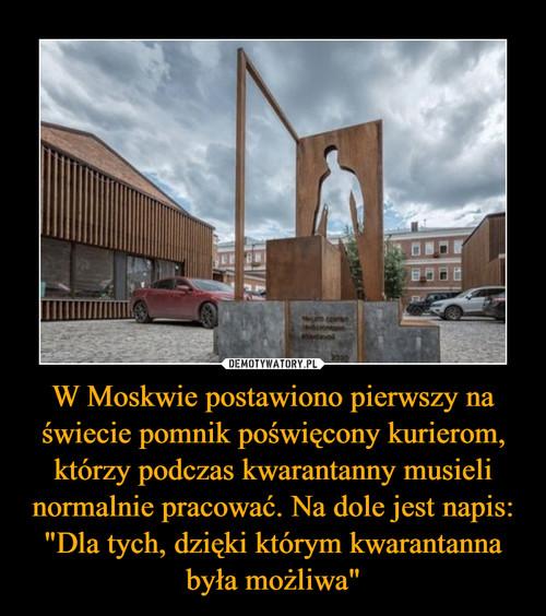 """W Moskwie postawiono pierwszy na świecie pomnik poświęcony kurierom, którzy podczas kwarantanny musieli normalnie pracować. Na dole jest napis: """"Dla tych, dzięki którym kwarantanna była możliwa"""""""