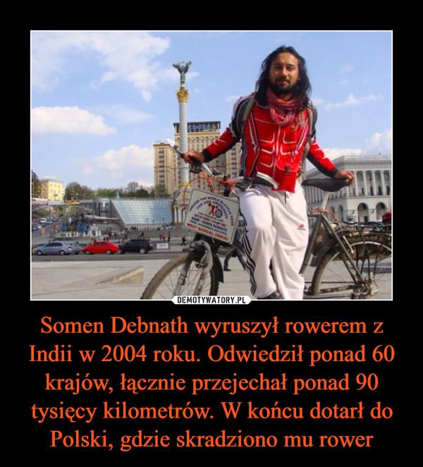 Somen Debnath wyruszył rowerem z Indii w 2004 roku. Odwiedził ponad 60 krajów, łącznie przejechał ponad 90 tysięcy kilometrów. W końcu dotarł do Polski, gdzie skradziono mu rower –