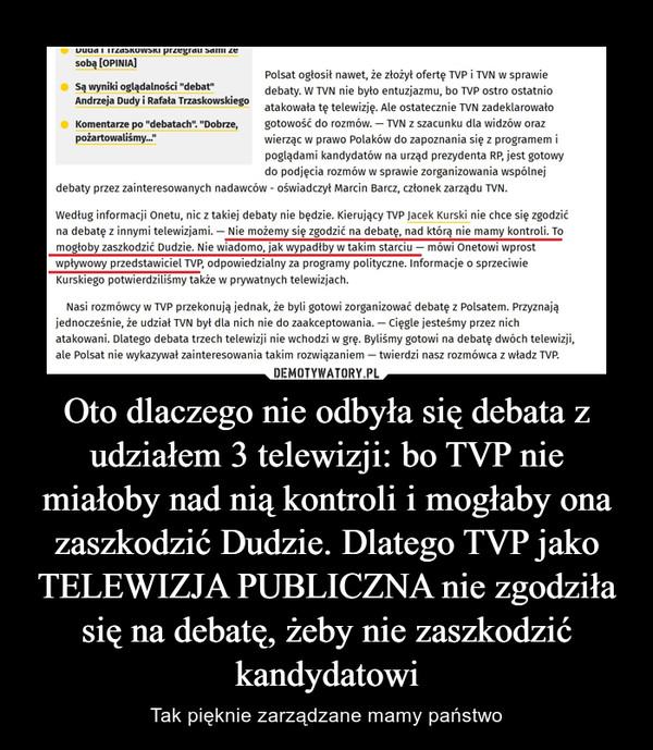 Oto dlaczego nie odbyła się debata z udziałem 3 telewizji: bo TVP nie miałoby nad nią kontroli i mogłaby ona zaszkodzić Dudzie. Dlatego TVP jako TELEWIZJA PUBLICZNA nie zgodziła się na debatę, żeby nie zaszkodzić kandydatowi – Tak pięknie zarządzane mamy państwo