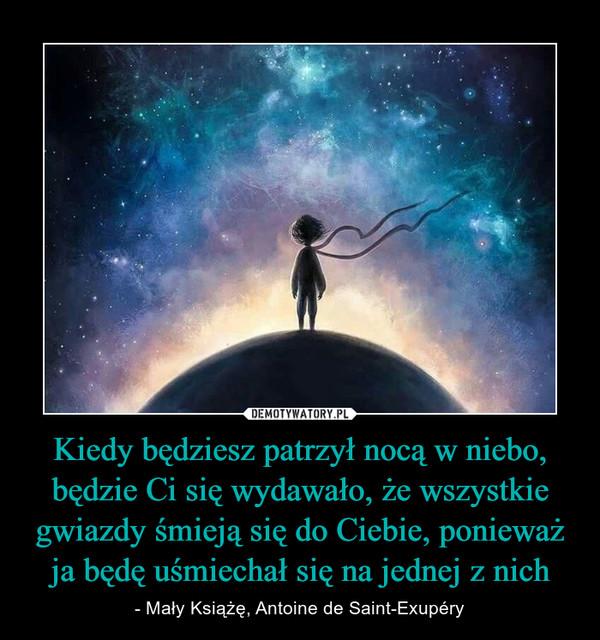 Kiedy będziesz patrzył nocą w niebo, będzie Ci się wydawało, że wszystkie gwiazdy śmieją się do Ciebie, ponieważ ja będę uśmiechał się na jednej z nich – - Mały Książę, Antoine de Saint-Exupéry