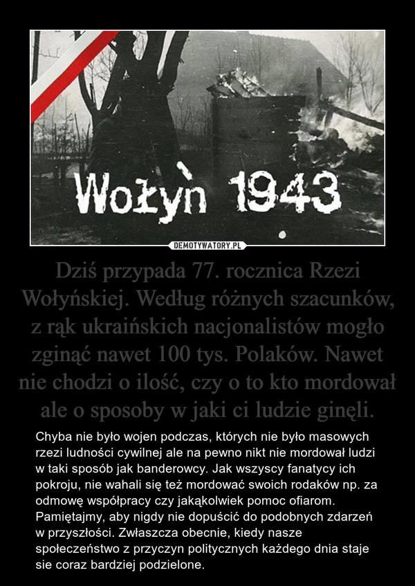 Dziś przypada 77. rocznica Rzezi Wołyńskiej. Według różnych szacunków, z rąk ukraińskich nacjonalistów mogło zginąć nawet 100 tys. Polaków. Nawet nie chodzi o ilość, czy o to kto mordował ale o sposoby w jaki ci ludzie ginęli. – Chyba nie było wojen podczas, których nie było masowych rzezi ludności cywilnej ale na pewno nikt nie mordował ludzi w taki sposób jak banderowcy. Jak wszyscy fanatycy ich pokroju, nie wahali się też mordować swoich rodaków np. za odmowę współpracy czy jakąkolwiek pomoc ofiarom. Pamiętajmy, aby nigdy nie dopuścić do podobnych zdarzeń w przyszłości. Zwłaszcza obecnie, kiedy nasze społeczeństwo z przyczyn politycznych każdego dnia staje sie coraz bardziej podzielone.