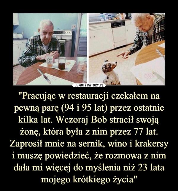 """""""Pracując w restauracji czekałem na pewną parę (94 i 95 lat) przez ostatnie kilka lat. Wczoraj Bob stracił swoją żonę, która była z nim przez 77 lat. Zaprosił mnie na sernik, wino i krakersy i muszę powiedzieć, że rozmowa z nim dała mi więcej do myślenia niż 23 lata mojego krótkiego życia"""" –"""