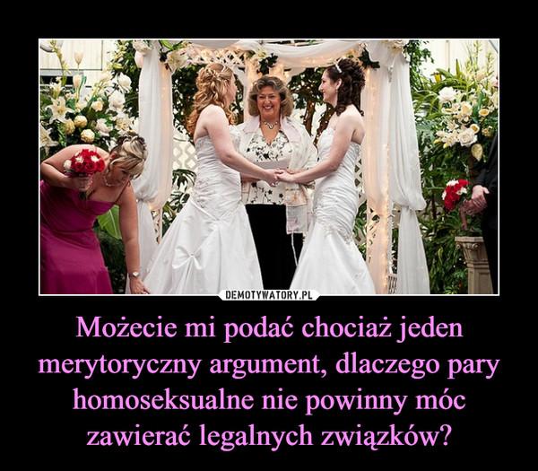 Możecie mi podać chociaż jeden merytoryczny argument, dlaczego pary homoseksualne nie powinny móc zawierać legalnych związków? –