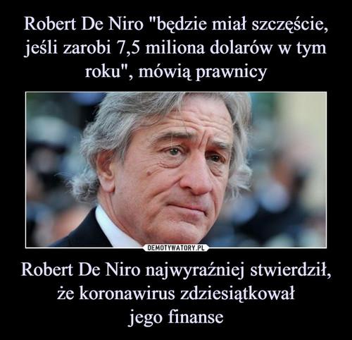 """Robert De Niro """"będzie miał szczęście, jeśli zarobi 7,5 miliona dolarów w tym roku"""", mówią prawnicy Robert De Niro najwyraźniej stwierdził, że koronawirus zdziesiątkował jego finanse"""