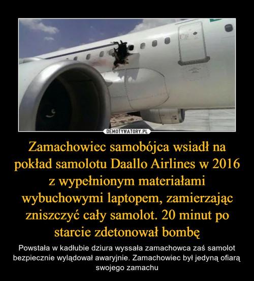 Zamachowiec samobójca wsiadł na pokład samolotu Daallo Airlines w 2016 z wypełnionym materiałami wybuchowymi laptopem, zamierzając zniszczyć cały samolot. 20 minut po starcie zdetonował bombę