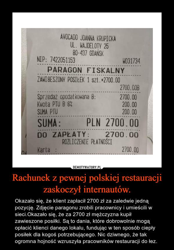 Rachunek z pewnej polskiej restauracji zaskoczył internautów. – Okazało się, że klient zapłacił 2700 zł za zaledwie jedną pozycję. Zdjęcie paragonu zrobili pracownicy i umieścili w sieci.Okazało się, że za 2700 zł mężczyzna kupił zawieszone posiłki. Są to dania, które dobrowolnie mogą opłacić klienci danego lokalu, fundując w ten sposób ciepły posiłek dla kogoś potrzebującego. Nic dziwnego, że tak ogromna hojność wzruszyła pracowników restauracji do łez.