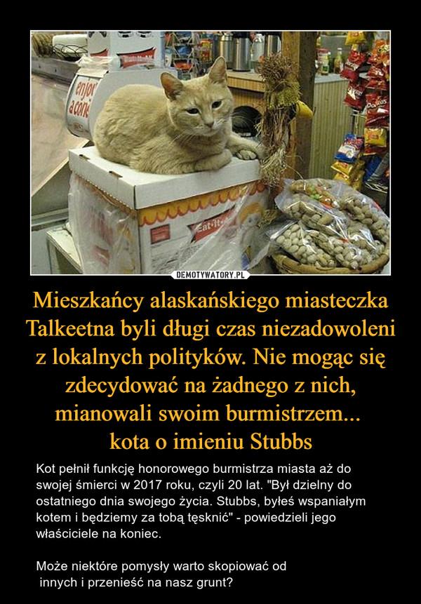"""Mieszkańcy alaskańskiego miasteczka Talkeetna byli długi czas niezadowoleni z lokalnych polityków. Nie mogąc się zdecydować na żadnego z nich, mianowali swoim burmistrzem... kota o imieniu Stubbs – Kot pełnił funkcję honorowego burmistrza miasta aż do swojej śmierci w 2017 roku, czyli 20 lat. """"Był dzielny do ostatniego dnia swojego życia. Stubbs, byłeś wspaniałym kotem i będziemy za tobą tęsknić"""" - powiedzieli jego właściciele na koniec. Może niektóre pomysły warto skopiować od innych i przenieść na nasz grunt?"""